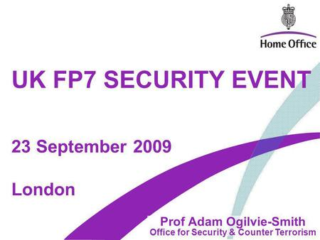 UK FP7 SECURITY EVENT Prof Adam Ogilvie-Smith Office for Security & Counter Terrorism London 23 September 2009.