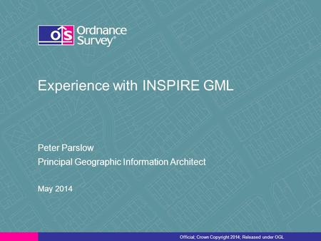 Official; Crown Copyright 2014; Released under OGL Experience with INSPIRE GML Peter Parslow Principal Geographic Information Architect May 2014.