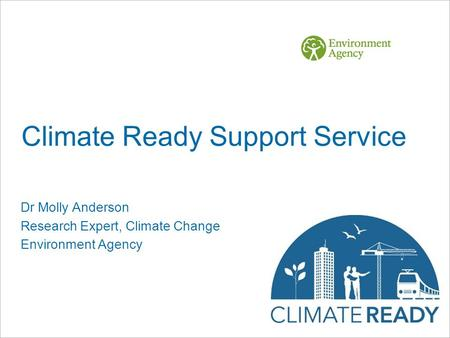 Climate Ready Support Service Dr Molly Anderson Research Expert, Climate Change Environment Agency.