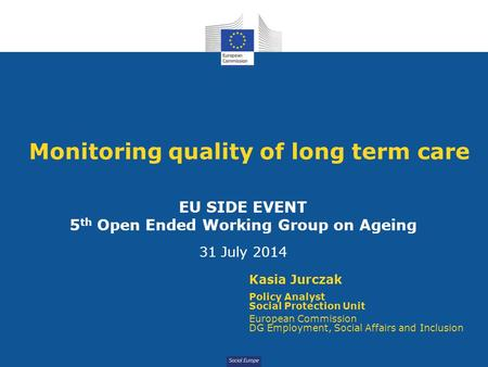 Social Europe Monitoring quality of long term care EU SIDE EVENT 5 th Open Ended Working Group on Ageing 31 July 2014 Kasia Jurczak Policy Analyst Social.