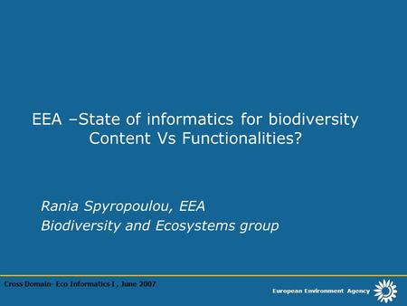 European Environment Agency EEA –State of informatics for biodiversity Content Vs Functionalities? Rania Spyropoulou, EEA Biodiversity and Ecosystems group.