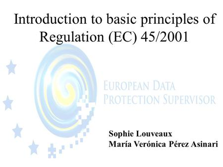 Introduction to basic principles of Regulation (EC) 45/2001 Sophie Louveaux María Verónica Pérez Asinari.