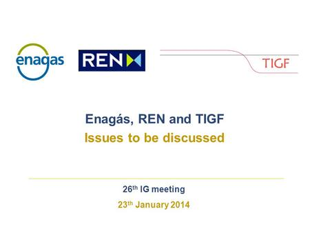 26 th IG meeting 23 th January 2014 Enagás, REN and TIGF Issues to be discussed.