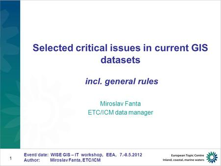 Event/ date: WISE GIS – IT workshop, EEA, 7.-8.5.2012 Author: Miroslav Fanta, ETC/ICM 1 Selected critical issues in current GIS datasets incl. general.