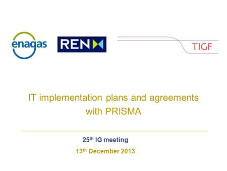 Enagás, REnagás, REN and TIGF EN and TIGF IT implementation plans and agreements with PRISMA 25 th IG meeting 13 th December 2013.