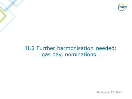 II.2 Further harmonisation needed: gas day, nominations… September 23, 2013.