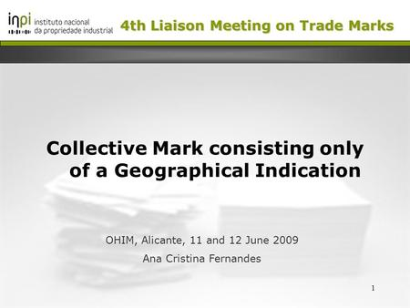 1 Collective Mark consisting only of a Geographical Indication OHIM, Alicante, 11 and 12 June 2009 Ana Cristina Fernandes 4th Liaison Meeting on Trade.