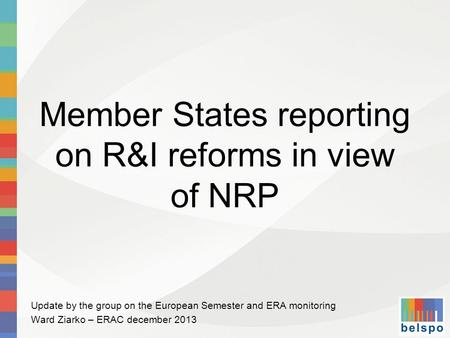 Member States reporting on R&I reforms in view of NRP Update by the group on the European Semester and ERA monitoring Ward Ziarko – ERAC december 2013.