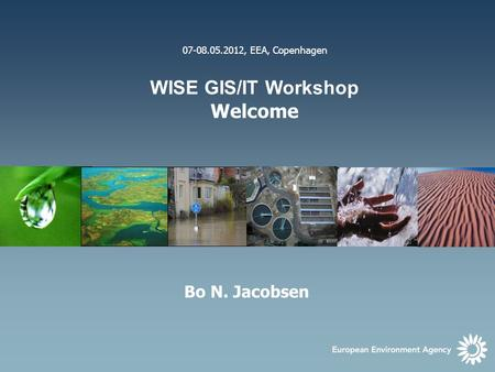 1 07-08.05.2012, EEA, Copenhagen WISE GIS/IT Workshop Welcome Bo N. Jacobsen.