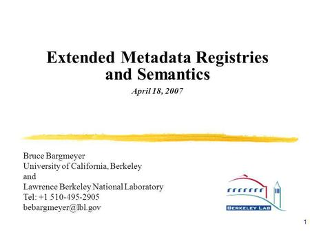1 Extended Metadata Registries and Semantics April 18, 2007 Bruce Bargmeyer University of California, Berkeley and Lawrence Berkeley National Laboratory.