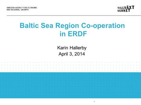 SWEDISH AGENCY FOR ECONOMIC AND REGIONAL GROWTH 1 Baltic Sea Region Co-operation in ERDF Karin Hallerby April 3, 2014.