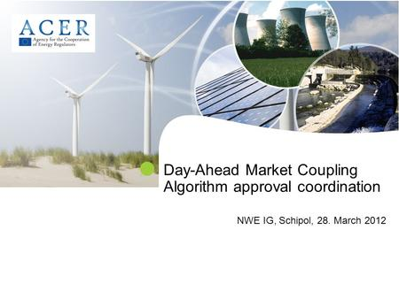 Day-Ahead Market Coupling Algorithm approval coordination NWE IG, Schipol, 28. March 2012.