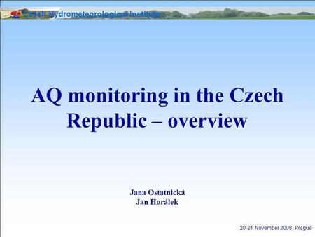 Czech Hydrometeorological Institute 20-21 November 2008, Prague AQ monitoring in the Czech Republic – overview Jana Ostatnická Jan Horálek.