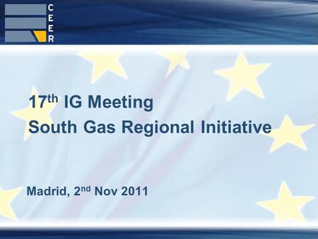 1 Madrid, 2 nd Nov 2011 17 th IG Meeting South Gas Regional Initiative.