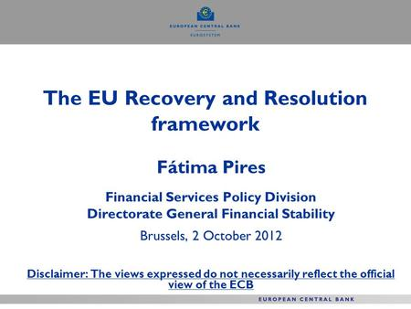 The EU Recovery and Resolution framework Fátima Pires Financial Services Policy Division Directorate General Financial Stability Brussels, 2 October 2012.