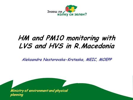 HM and PM10 monitoring with LVS and HVS in R.Macedonia Aleksandra Nestorovska-Krsteska, MEIC, MOEPP Ministry of environment and physical planning.
