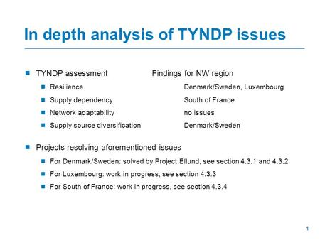  TYNDP assessmentFindings for NW region  ResilienceDenmark/Sweden, Luxembourg  Supply dependencySouth of France  Network adaptabilityno issues  Supply.