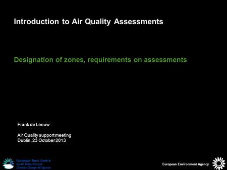 European Environment Agency Introduction to Air Quality Assessments Designation of zones, requirements on assessments Frank de Leeuw Air Quality support.