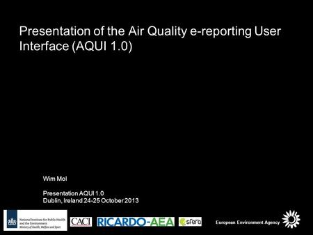 Presentation of the Air Quality e-reporting User Interface (AQUI 1.0) Wim Mol Presentation AQUI 1.0 Dublin, Ireland 24-25 October 2013 European Environment.