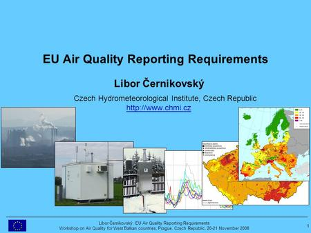 1 Libor Černikovský: EU Air Quality Reporting Requirements Workshop on Air Quality for West Balkan countries, Prague, Czech Republic, 20-21 November 2008.