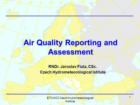1 ETC/ACC Czech Hydrometeorological Institute Air Quality Reporting and Assessment RNDr. Jaroslav Fiala, CSc. Czech Hydrometeorological Istitute.