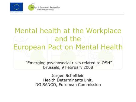"Mental health at the Workplace and the European Pact on Mental Health ""Emerging psychosocial risks related to OSH"" Brussels, 9 February 2008 Jürgen Scheftlein."