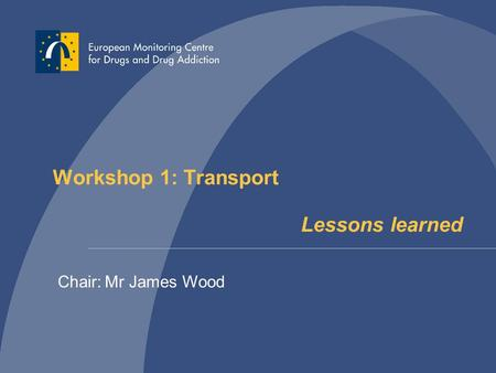 Workshop 1: Transport Lessons learned Chair: Mr James Wood.