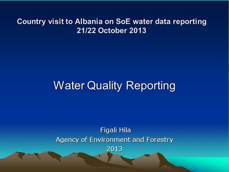 Country visit to Albania on SoE water data reporting 21/22 October 2013 Water Quality Reporting Figali Hila Figali Hila Agency of Environment and Forestry.