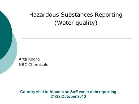 Country visit to Albania on SoE water data reporting 21/22 October 2013 Hazardous Substances Reporting (Water quality) Arta Kodra NRC Chemicals.