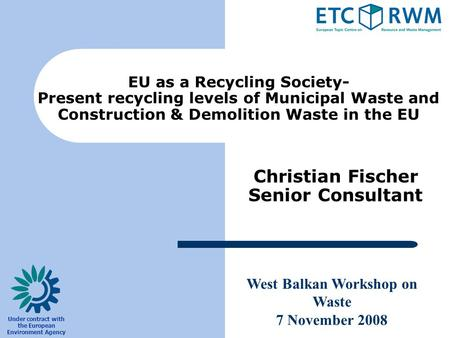 West Balkan Workshop on Waste 7 November 2008 Under contract with the European Environment Agency Christian Fischer Senior Consultant EU as a Recycling.