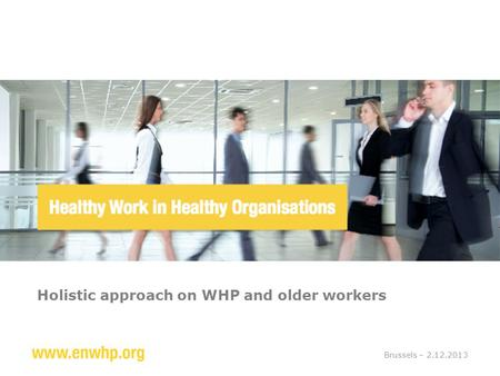 Holistic approach on WHP and older workers Brussels – 2.12.2013.