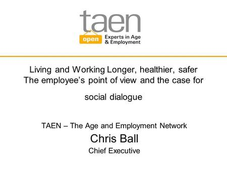 Living and Working Longer, healthier, safer The employee's point of view and the case for social dialogue TAEN – The Age and Employment Network Chris Ball.