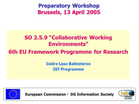 "European Commission DG Information Society Preparatory Workshop Brussels, 13 April 2005 SO 2.5.9 ""Collaborative Working Environments"" 6th EU Framework."