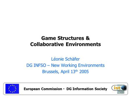 European Commission DG Information Society Game Structures & Collaborative Environments Léonie Schäfer DG INFSO – New Working Environments Brussels, April.