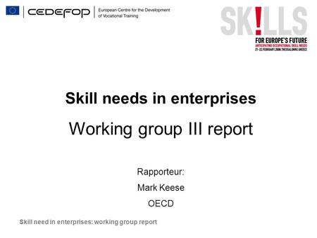 Skill need in enterprises: working group report Skill needs in enterprises Working group III report Rapporteur: Mark Keese OECD.