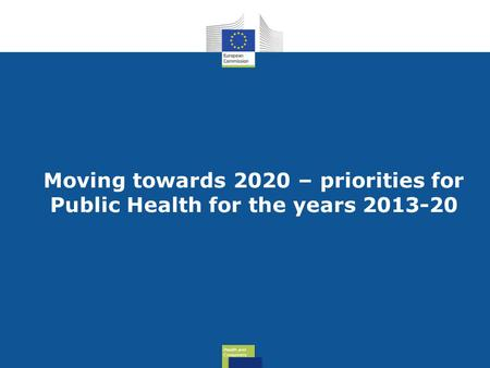 Health and Consumers Health and Consumers Moving towards 2020 – priorities for Public Health for the years 2013-20.
