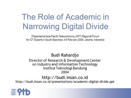 The Role of Academic in Narrowing Digital Divide Budi Rahardjo Director of Research & Development Center on Industry and Information Technology Institut.