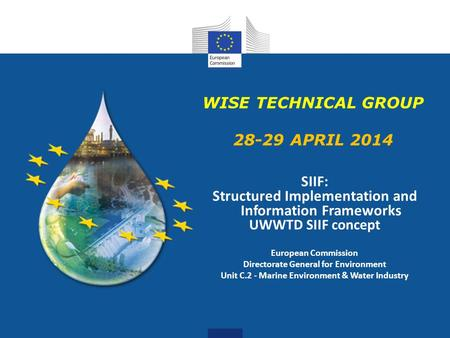 WISE TECHNICAL GROUP 28-29 APRIL 2014 SIIF: Structured Implementation and Information Frameworks UWWTD SIIF concept European Commission Directorate General.