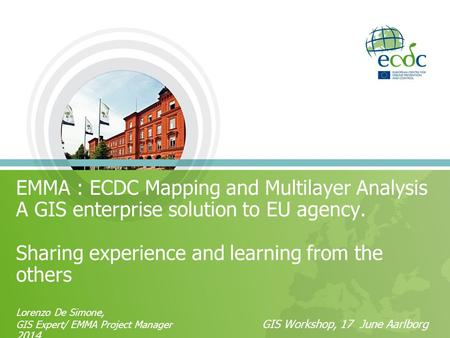 EMMA : ECDC Mapping and Multilayer Analysis A GIS enterprise solution to EU agency. Sharing experience and learning from the others Lorenzo De Simone,