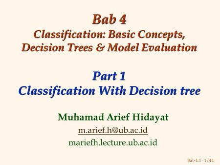 Bab 4.1 - 1/44 Bab 4 Classification: Basic Concepts, Decision Trees & Model Evaluation Part 1 Classification With Decision tree Muhamad Arief Hidayat