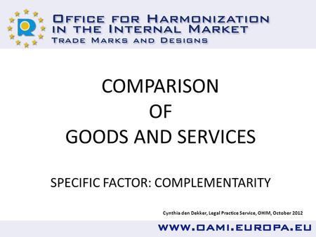 Cynthia den Dekker, Legal Practice Service, OHIM, October 2012 COMPARISON OF GOODS AND SERVICES SPECIFIC FACTOR: COMPLEMENTARITY.
