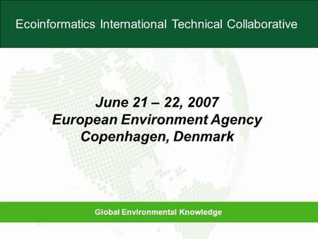 Global Environmental Knowledge Ecoinformatics International Technical Collaborative June 21 – 22, 2007 European Environment Agency Copenhagen, Denmark.