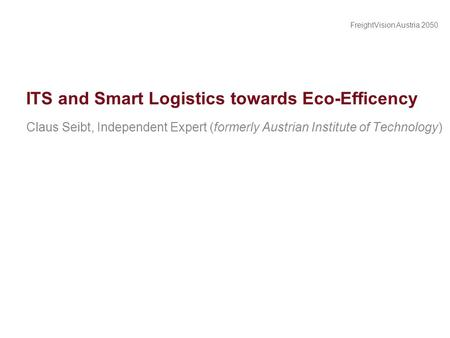 FreightVision Austria 2050 ITS and Smart Logistics towards Eco-Efficency Claus Seibt, Independent Expert (formerly Austrian Institute of Technology)