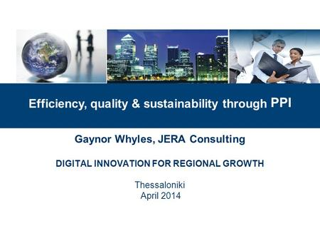 Gaynor Whyles, JERA Consulting DIGITAL INNOVATION FOR REGIONAL GROWTH Thessaloniki April 2014 Efficiency, quality & sustainability through PPI.