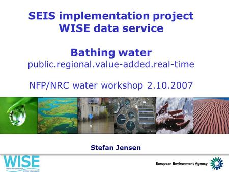 SEIS implementation project WISE data service Bathing water public.regional.value-added.real-time NFP/NRC water workshop 2.10.2007 Stefan Jensen.