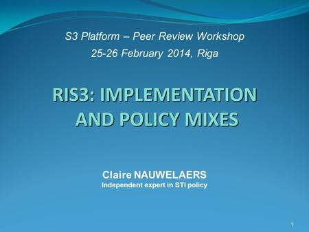 S3 Platform – Peer Review Workshop 25-26 February 2014, Riga 1 RIS3: IMPLEMENTATION AND POLICY MIXES RIS3: IMPLEMENTATION AND POLICY MIXES Claire NAUWELAERS.