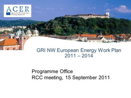 GRI NW European Energy Work Plan 2011 – 2014 Programme Office RCC meeting, 15 September 2011.