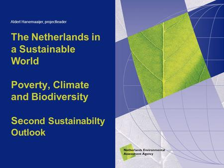 The Netherlands in a Sustainable World Poverty, Climate and Biodiversity Se cond Sustainabilty Outlook Aldert Hanemaaijer, projectleader.
