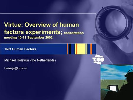 TNO Human Factors Virtue: Overview of human factors experiments; concertation meeting 10-11 September 2002 Michael Holewijn (the Netherlands)