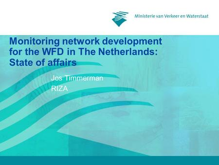 Monitoring network development for the WFD in The Netherlands: State of affairs Jos Timmerman RIZA.